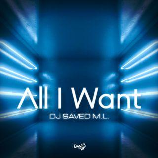 DJ Saved M.L. - All I Want (Radio Date: 08-07-2021)