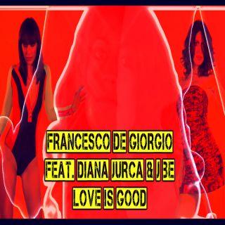Francesco De Giorgio Feat. Diana Jurca & J.be - Love Is Good (Radio & Video Date: 31-08-2012)