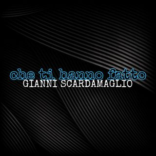 Gianni Scardamaglio - Che Ti Hanno Fatto (Radio Date: 21-05-2020)
