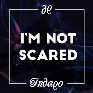 i'm not scared Indaqo