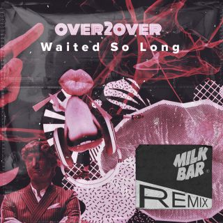 OVER2OVER - Waited So Long (Milk Bar Remix) (Radio Date: 19-2-2021)